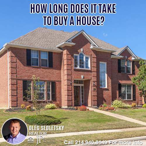 How Long Does It Take To Buy A House in DFW-Contact Oleg Sedletsky REALTOR - 214.940.8149 - www.360RealEstateDFW.com - JP & Associates Realtors