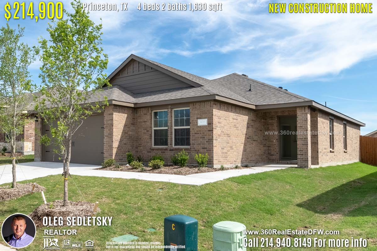 New Construction Home in Princeton, TX. April 2019. Contact Oleg Sedletsky REALTOR - 214.940.8149 - www.360RealEstateDFW.com - JP & Associates Realtors $214,990 1story, 4 Beds, 2 Baths, 2 Car Garage, 1630 sqft Note! Information provided is deemed reliable, but is not guaranteed and should be independently verified. Price and Home Availability is subject to change without notice. Square footages are approximate.