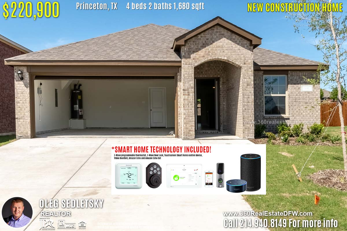New Construction Home in Princeton, TX. April 2019. Contact Oleg Sedletsky REALTOR - 214.940.8149 - www.360RealEstateDFW.com - JP & Associates Realtors $220,990 1story, 4 Beds, 2 Baths, 2 Car Garage, 1680 sqft Note! Information provided is deemed reliable, but is not guaranteed and should be independently verified. Price and Home Availability is subject to change without notice. Square footages are approximate. Read Smart Home Disclaimer
